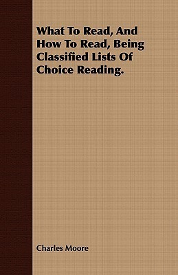 What to Read, and How to Read, Being Classified Lists of Choice Reading.  by  Charles Moore