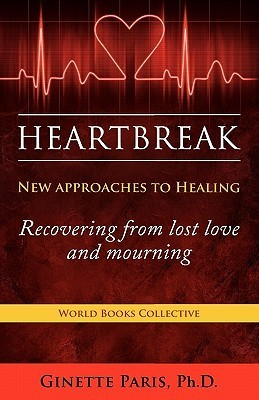 Heartbreak: New Approaches to Healing - Recovering from Lost Love and Mourning  by  Ginette Paris