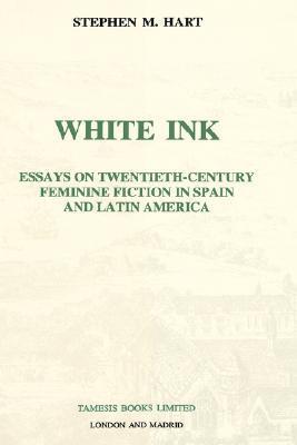 White Ink: Essays on Twentieth-Century Feminine Fiction in Spain and Latin America Stephen M. Hart