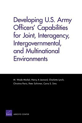 Developing U.S. Army Officers Capabilities for Joint, Interagency, Intergovernmental, and Multinational Environments M. Wade Markel
