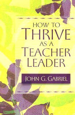 How to Thrive as a Teacher Leader John G. Gabriel