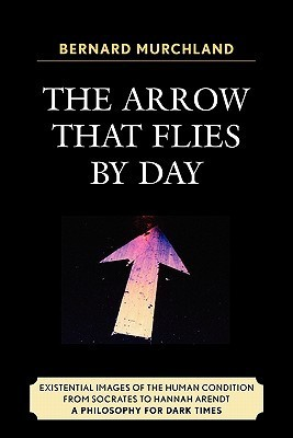 The Arrow That Flies Day: Existential Images of the Human Condition from Socrates to Hannah Arendt: A Philosophy for Dark Times by Bernard Murchland