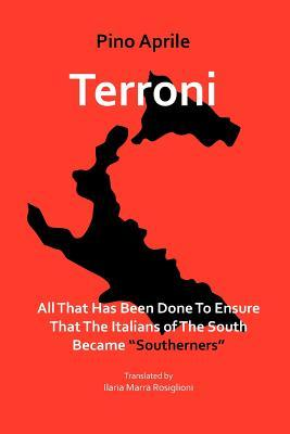 Terroni: All That Has Been Done to Ensure That the Italians of the South Became Southerners Pino Aprile