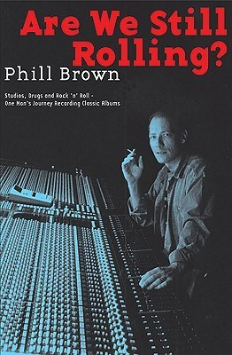 Are We Still Rolling?: Studios, Drugs and Rock n Roll - One Mans Journey Recording Classic Albums  by  Phill Brown