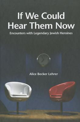 If We Could Hear Them Now: Encounters with Legendary Jewish Heroines Alice Becker Lehrer