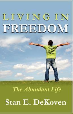 Living in Freedom the Abundant Life Stan E. Dekoven