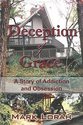 Deception of Grace: A Story of Addiction and Obsession  by  Mark Lorah