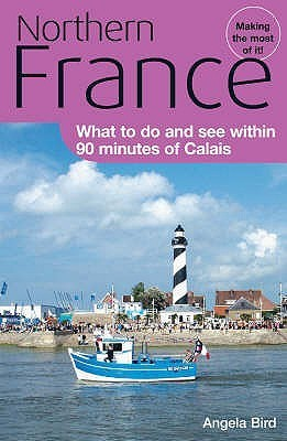 Northern France: What To Do And See Within 90 Minutes Of Calais  by  Angela Bird