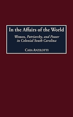 In the Affairs of the World: Women, Patriarchy, and Power in Colonial South Carolina  by  Cara Anzilotti
