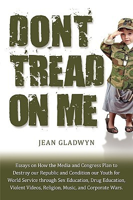 Dont Tread on Me: Essays on the Medias plan to destroy our Republic and condition our Youth for World Service through Sex Education, Drug Education, Violent Videos, Religion and Music Jean Gladwyn