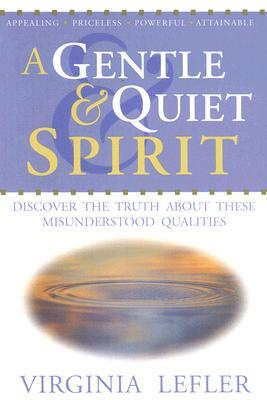 A Gentle & Quiet Spirit - Discover the Truth about These Misunderstood Qualities  by  Virginia Lefler