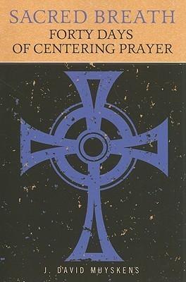Sacred Breath: Forty Days of Centering Prayer J. David Muyskens