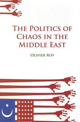 The Politics of Chaos in the Middle East  by  Olivier Roy