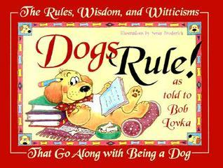 Dogs Rule!: The Rules, Wisdom, and Witticisms That Go Along With Being a Dog Bob Lovka