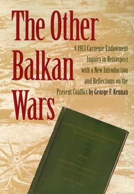 The Other Balkan Wars: A 1913 Carnegie Endowment Inquiry in Retrospect  by  George F. Kennon