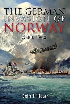 The German Invasion Of Norway: April 1940 Geirr H. Haarr