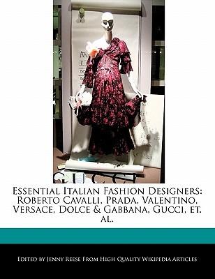 Essential Italian Fashion Designers: Roberto Cavalli, Prada, Valentino, Versace, Dolce & Gabbana, Gucci, Et. Al  by  Jenny Reese