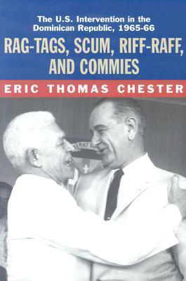 Rag-Tags, Scum, Riff-Raff and Commies: The U.S. Intervention in the Dominican Republic, 1965-1966 Eric Thomas Chester