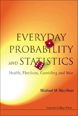 Everyday Probability and Statistics: Health, Elections, Gambling and War  by  Michael Mark Woolfson