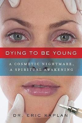 Dying to Be Young: A Cosmetic Nightmare, a Spiritual Awakening Eric Kaplan