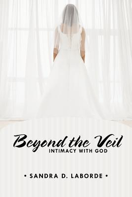 Beyond the Veil: Intimacy with God  by  Sandra D. Laborde