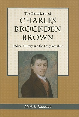 The Historicism of Charles Brockden Brown: Radical History and the Early Republic  by  Mark L. Kamrath