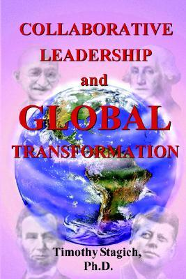 Collaborative Leadership and Global Transformation: Developing Collaborative Leaders and High Synergy Organizations Timothy Stagich