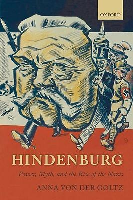 Hindenburg: Power, Myth, And The Rise Of The Nazis Anna von der Goltz