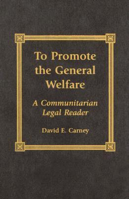 To Promote the General Welfare: A Communitarian Legal Reader  by  David E. Carney