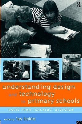 Understanding Design and Technology in Primary Schools: Cases from Teachers Research  by  Les Tickle