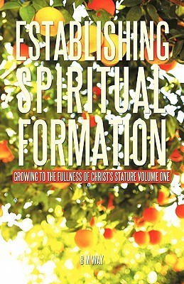 Establishing Spiritual Formation: Growing to the Fullness of Christs Stature Volume One  by  B.M. Way