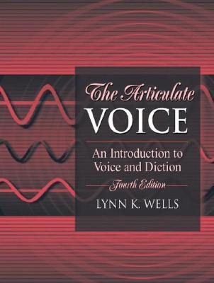 The Articulate Voice: An Introduction to Voice and Diction  by  Lynn K. Wells