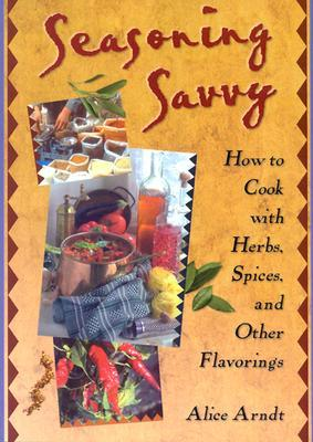 Seasoning Savvy: How to Cook with Herbs, Spices and Other Flavorings Alice Arndt