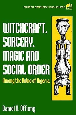 Witchcraft, Sorcery, Magic & Social Order Amoung the Ibibio of Nigeria  by  Daniel A. Offiong