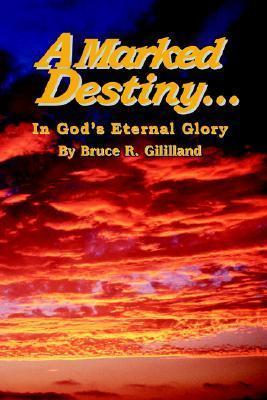 A Marked Destiny: In Gods Eternal Glory  by  Bruce R. Gililland