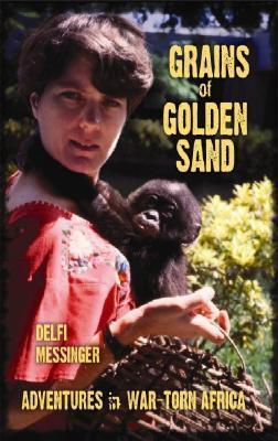 Grains of Golden Sand: Adventures in War-Torn Africa  by  Delfi Messinger