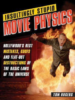 Insultingly Stupid Movie Physics: Hollywoods Best Mistakes, Goofs and Flat-Out Destructions of the Basic Laws of the Universe  by  Tom Rogers