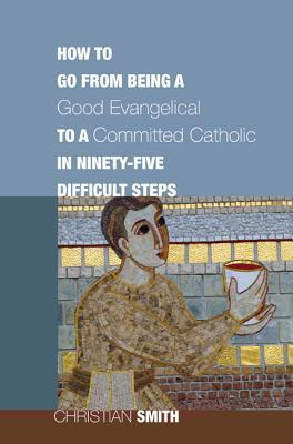 How to Go from Being a Good Evangelical to a Committed Catholic in Ninety-Five Difficult Steps Christian Smith
