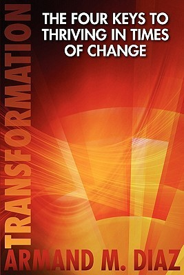 Transformation, the Four Keys to Thriving in Times of Change  by  Armand M. Diaz