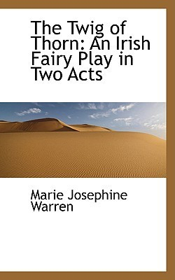 The Twig of Thorn: An Irish Fairy Play in Two Acts  by  Marie Josephine Warren
