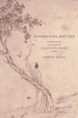 Disgraceful Matters: The Politics of Chastity in Eighteenth-Century China  by  Janet M. Theiss