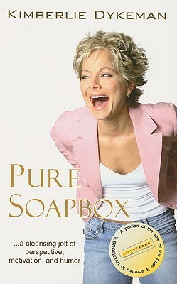 Pure Soapbox: A Cleansing Jolt of Perspective, Motivation, and Humor Kimberlie Dykeman