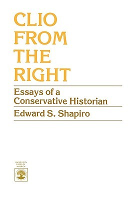 Clio from the Right: Essays of a Conservative Historian Edward S. Shapiro