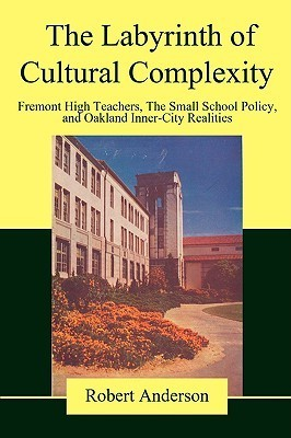 The Labyrinth of Cultural Complexity: Fremont High Teachers, the Small School Policy, and Oakland Inner-City Realities  by  Robert        Anderson