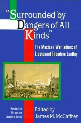 Surrounded Dangers of all Kinds: The Mexican War Letters of Lieutenant Theodore Laidley by James M. McCaffrey