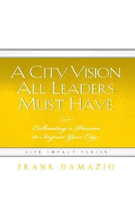 A City Vision All Leaders Must Have: Cultivating a Passion to Impact Your City  by  Frank Damazio