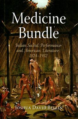 Medicine Bundle: Indian Sacred Performance and American Literature, 1824-1932  by  Joshua David Bellin