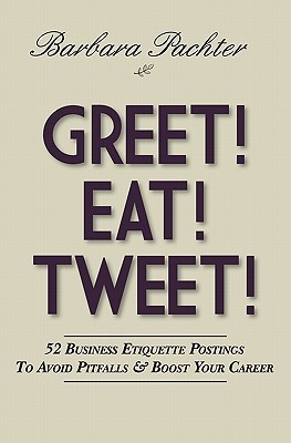 Greet! Eat! Tweet!: 52 Business Etiquette Postings to Avoid Pitfalls and Boost Your Career  by  Barbara Pachter