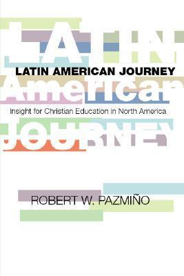 A Latin American Journey: Insights for Christian Education in North America  by  Robert W. Pazmiqo