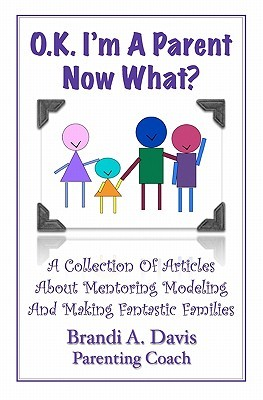 Ok Im a Parent Now What?: A Collection of Articles about Mentoring Modeling and Making Fantastic Families Brandi A. Davis